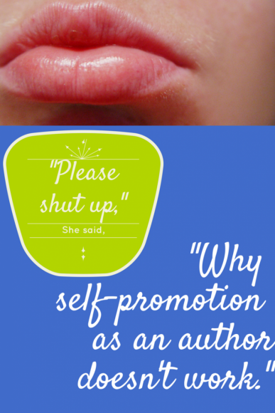 "She said, ""Please Shut Up: Why Self-Promotion As an Author Doesn't Work"""